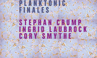 Stephan Crump/Ingrid Laubrock/Cory Smythe / Planktonic Finales